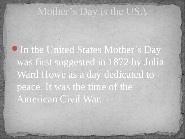 In the United States Mother's Day was first suggested in 1872 by Julia Ward...