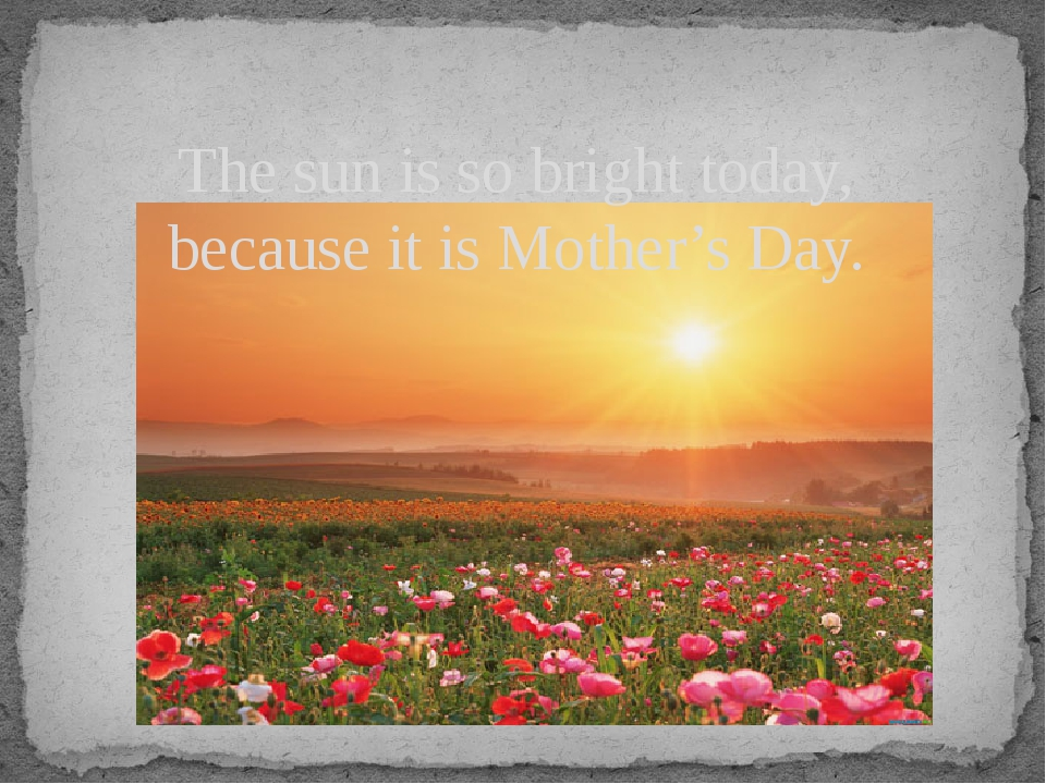 The sun is so bright today, because it is Mother's Day.