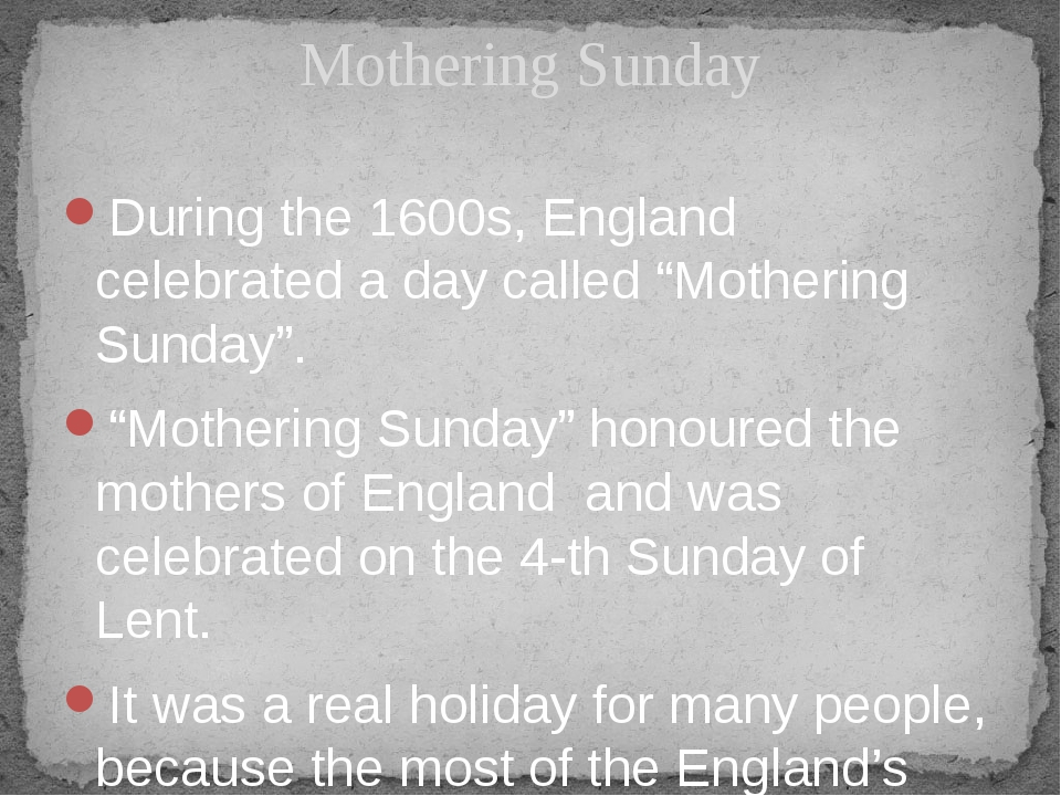 "During the 1600s, England celebrated a day called ""Mothering Sunday"". ""Mother..."