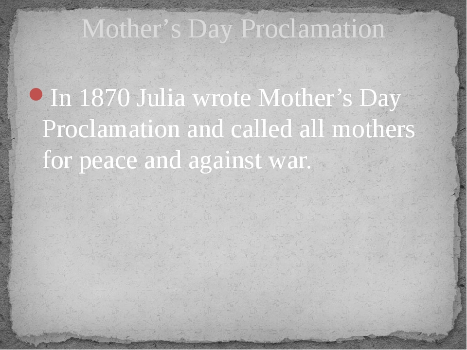 In 1870 Julia wrote Mother's Day Proclamation and called all mothers for peac...