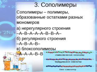 3. Сополимеры Сополимеры – полимеры, образованные остатками разных мономеров