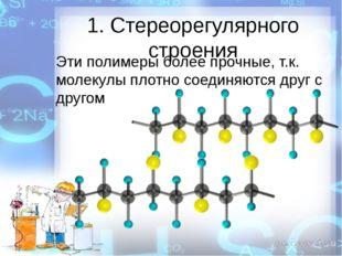 1. Стереорегулярного строения Эти полимеры более прочные, т.к. молекулы плотн