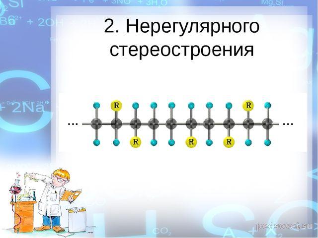 2. Нерегулярного стереостроения