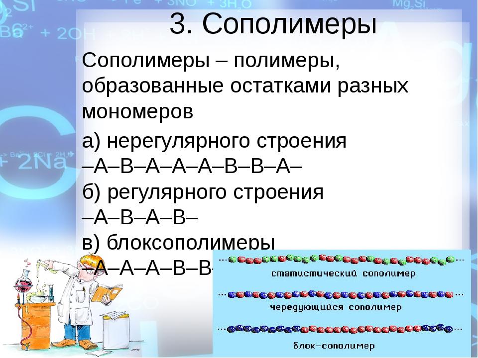 3. Сополимеры Сополимеры – полимеры, образованные остатками разных мономеров...