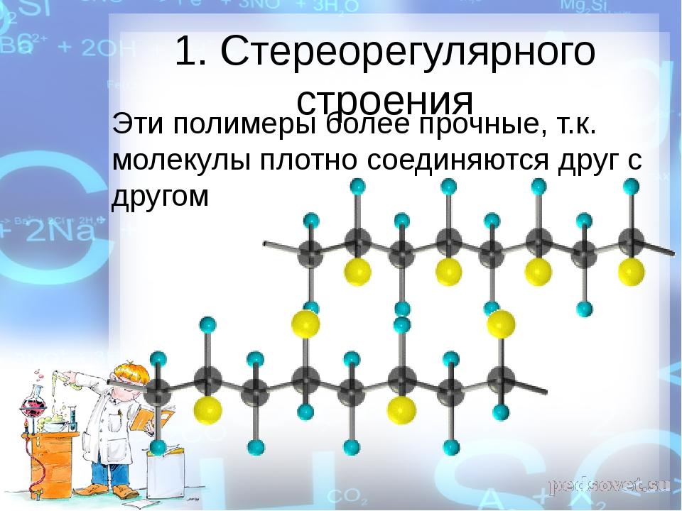 1. Стереорегулярного строения Эти полимеры более прочные, т.к. молекулы плотн...
