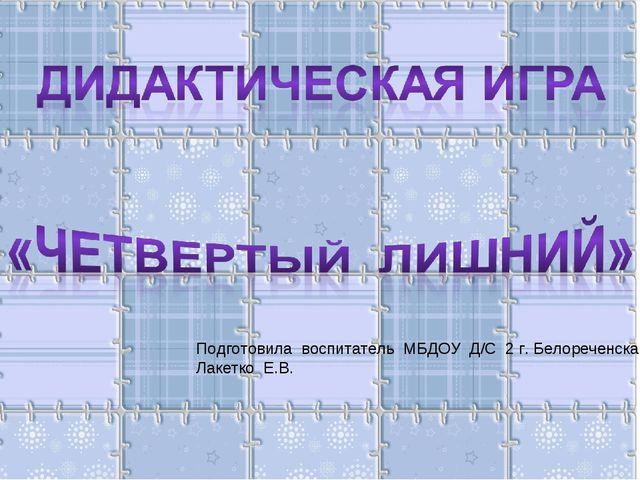 Подготовила воспитатель МБДОУ Д/С 2 г. Белореченска Лакетко Е.В.