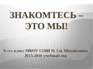 ЗНАКОМТЕСЬ – ЭТО МЫ! 9 «г» класс МКОУ СОШ № 3 п. Михайловка 2015-2016 учебный