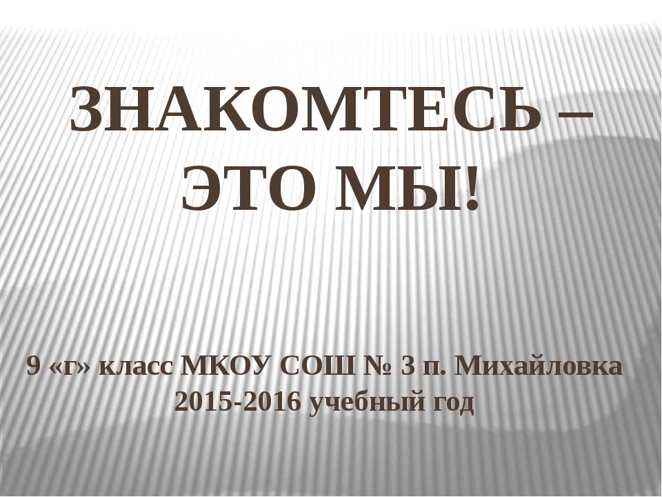 ЗНАКОМТЕСЬ – ЭТО МЫ! 9 «г» класс МКОУ СОШ № 3 п. Михайловка 2015-2016 учебный...