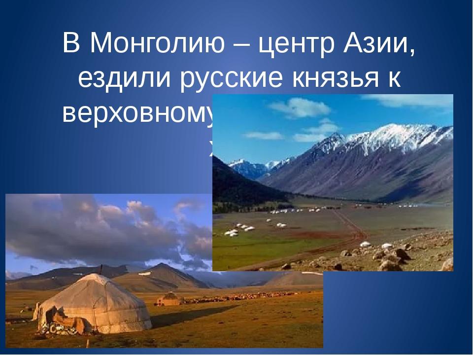 В Монголию – центр Азии, ездили русские князья к верховному монгольскому хану