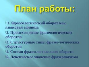 1. Фразеологический оборот как языковая единица 2. Происхождение фразеологич