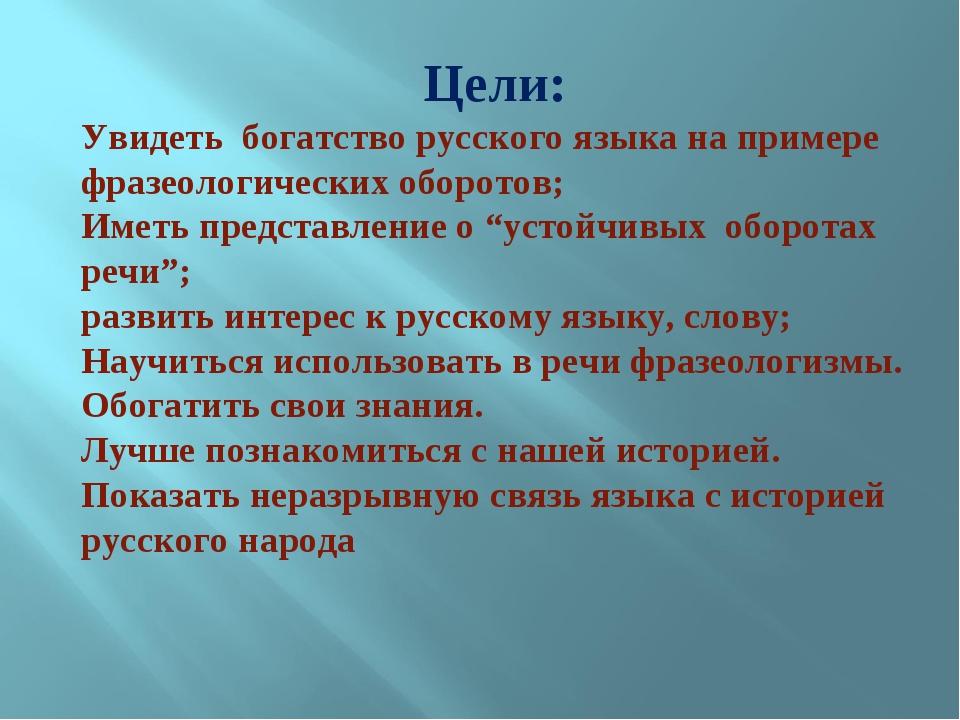 Цели: Увидеть богатство русского языка на примере фразеологических оборотов;...