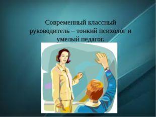 Современный классный руководитель – тонкий психолог и умелый педагог.