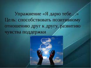 Упражнение «Я дарю тебе…» Цель: способствовать позитивному отношению друг к д