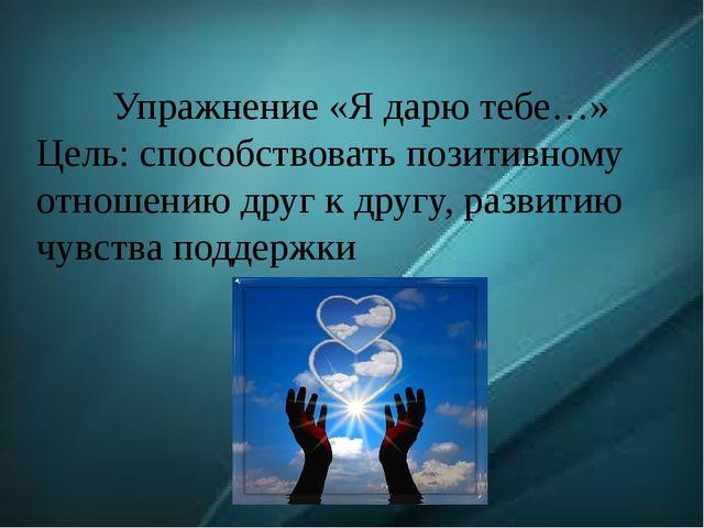 Упражнение «Я дарю тебе…» Цель: способствовать позитивному отношению друг к д...