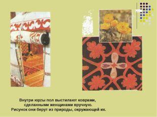 Внутри юрты пол выстилают коврами, сделанными женщинами вручную. Рисунок они