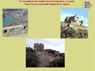 А эти каменные замки расположились в горах. Горы были хорошей защитой от врага.