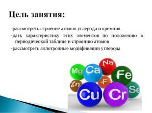 -рассмотреть строение атомов углерода и кремния -дать характеристику этих эле