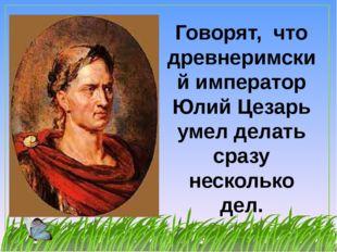 Говорят, что древнеримский император Юлий Цезарь умел делать сразу несколько