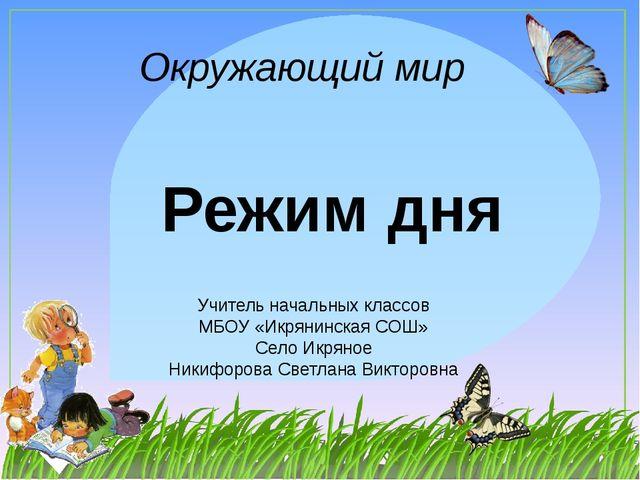 Окружающий мир Учитель начальных классов МБОУ «Икрянинская СОШ» Село Икряное...