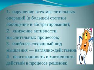 1. нарушение всех мыслительных операций (вбольшей степени обобщение иабстра