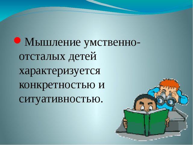 Мышление умственно-отсталых детей характеризуется конкретностью и ситуативно...
