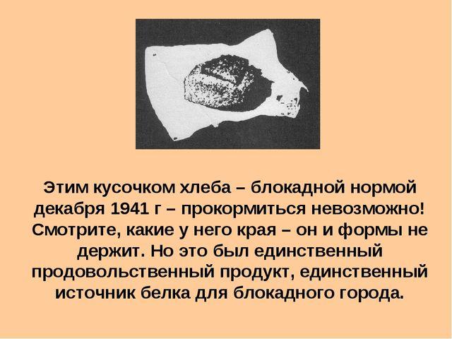 Этим кусочком хлеба – блокадной нормой декабря 1941 г – прокормиться невозмож...