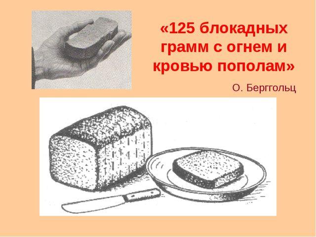«125 блокадных грамм с огнем и кровью пополам» О. Берггольц