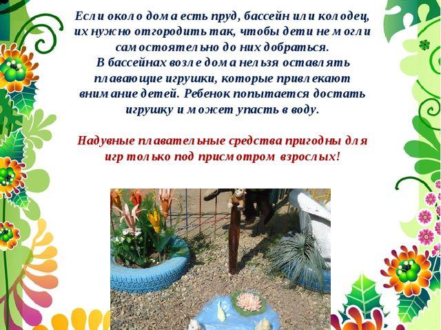 Если около дома есть пруд, бассейн или колодец, их нужно отгородить так, чтоб...