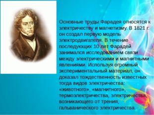 Основные труды Фарадея относятся к электричеству и магнетизму. В 1821 г. он