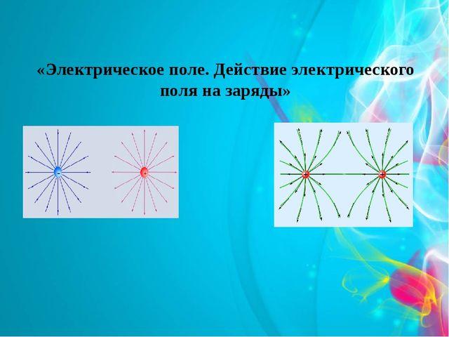 «Электрическое поле. Действие электрического поля на заряды»