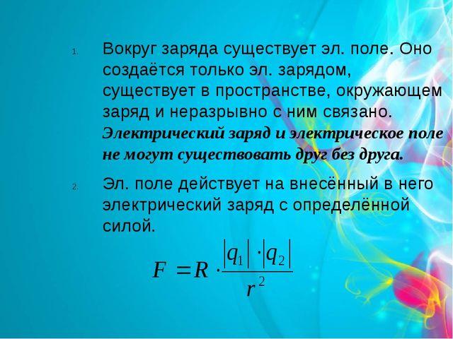 Вокруг заряда существует эл. поле. Оно создаётся только эл. зарядом, существу...