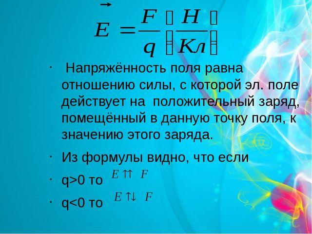 Напряжённость поля равна отношению силы, с которой эл. поле действует на пол...