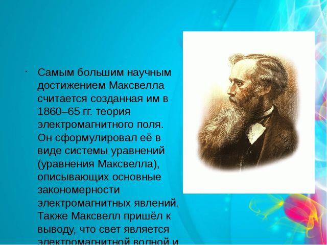Самым большим научным достижением Максвелла считается созданная им в 1860–65...