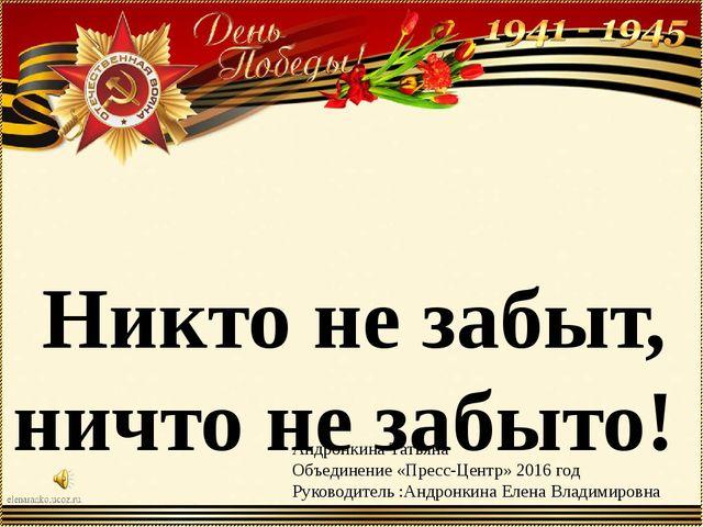 Никто не забыт, ничто не забыто! Андронкина Татьяна Объединение «Пресс-Центр»...