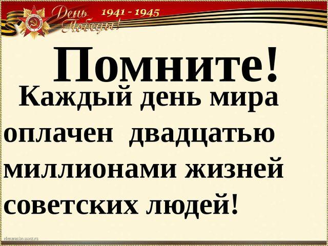 Помните! Каждый день мира оплачен двадцатью миллионами жизней советских людей!
