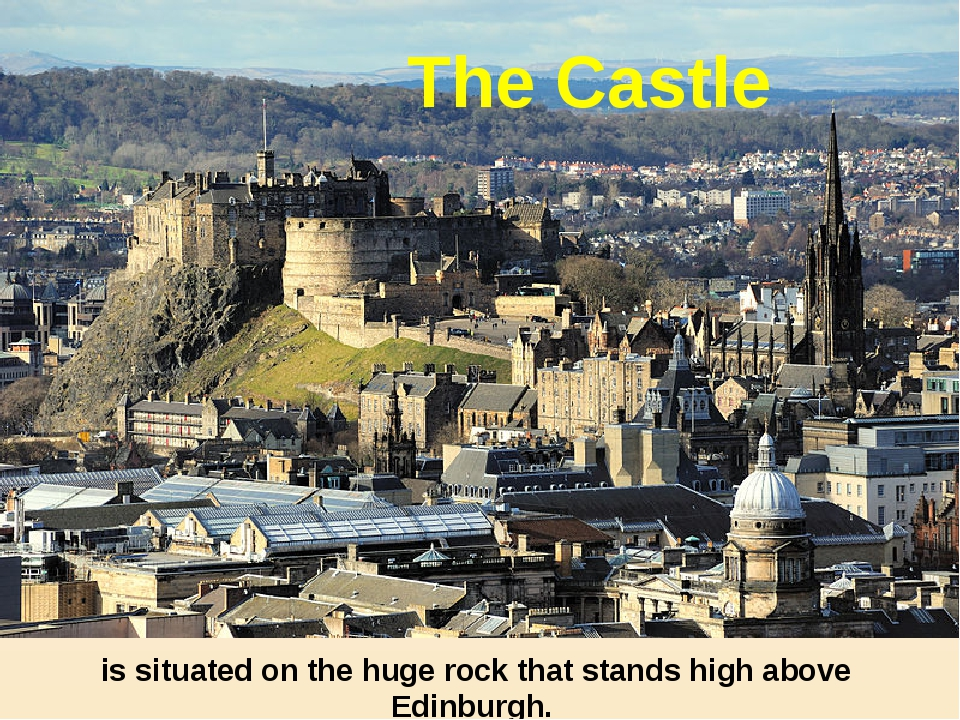 is situated on the huge rock that stands high above Edinburgh. The Castle
