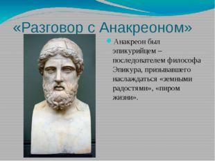 «Разговор с Анакреоном» Анакреон был эпикурийцем – последователем философа Эп