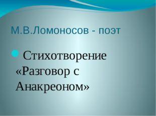М.В.Ломоносов - поэт Стихотворение «Разговор с Анакреоном»