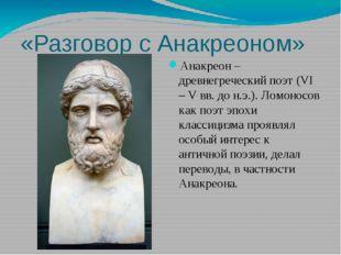 «Разговор с Анакреоном» Анакреон – древнегреческий поэт (VI – V вв. до н.э.).