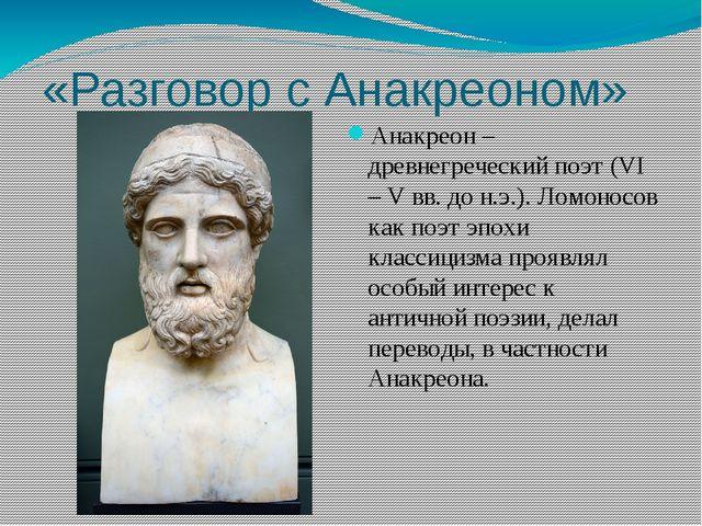 «Разговор с Анакреоном» Анакреон – древнегреческий поэт (VI – V вв. до н.э.)....