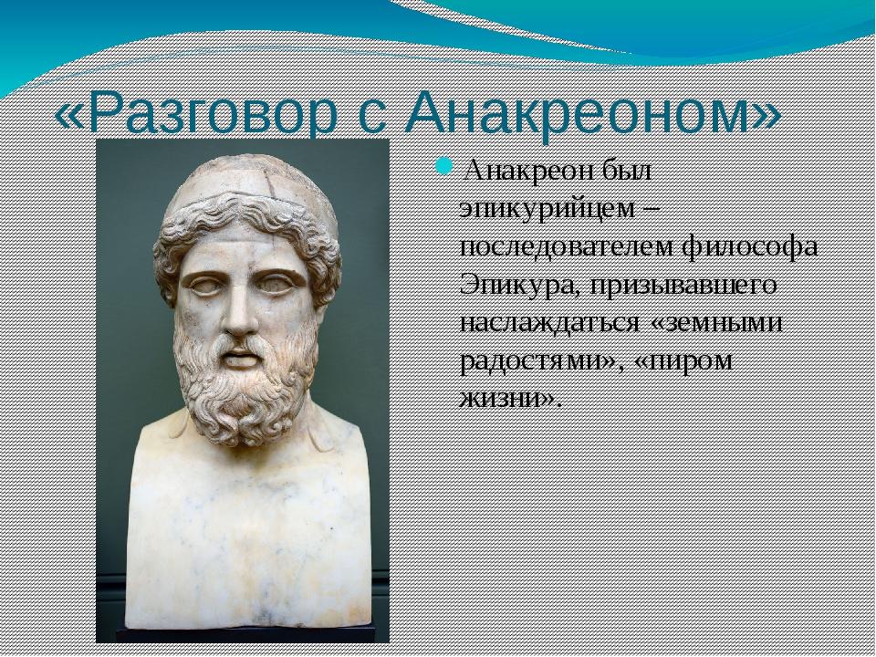 «Разговор с Анакреоном» Анакреон был эпикурийцем – последователем философа Эп...