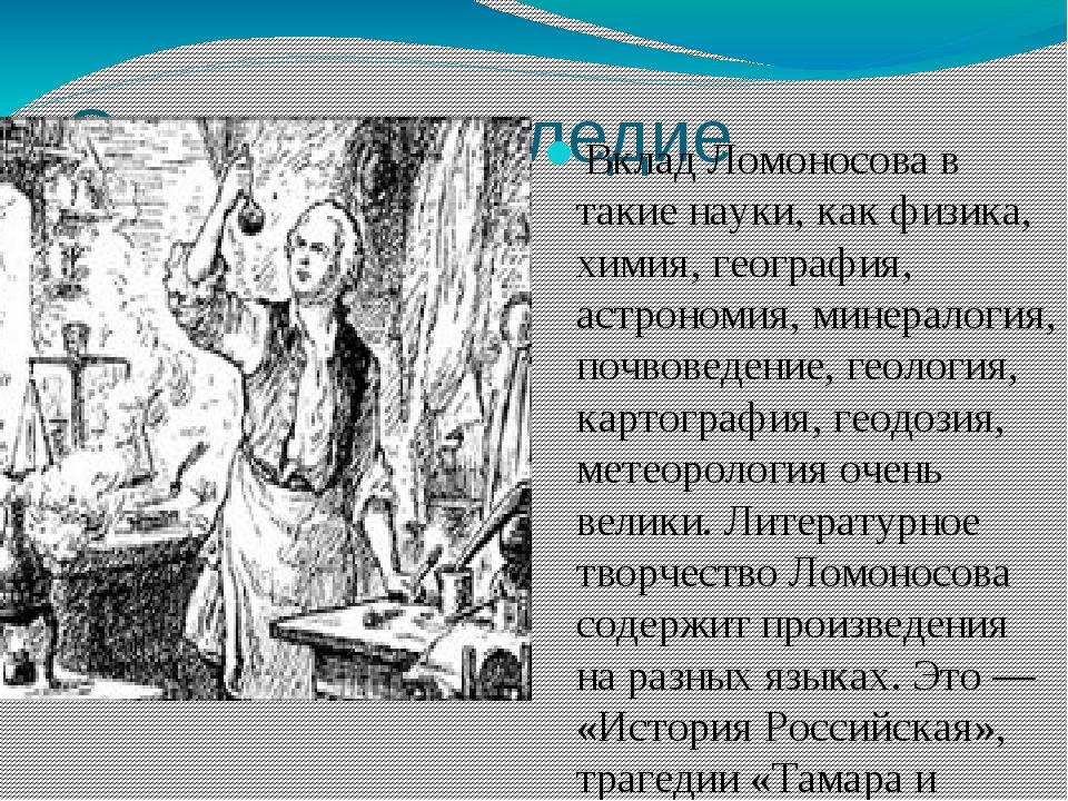 Смерть и наследие Вклад Ломоносова в такие науки, как физика, химия, географи...