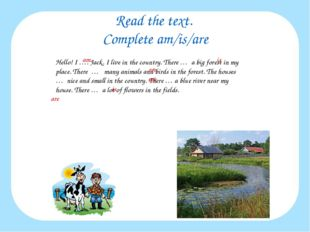 Read the text. Complete am/is/are Hello! I …. Jack. I live in the country. Th