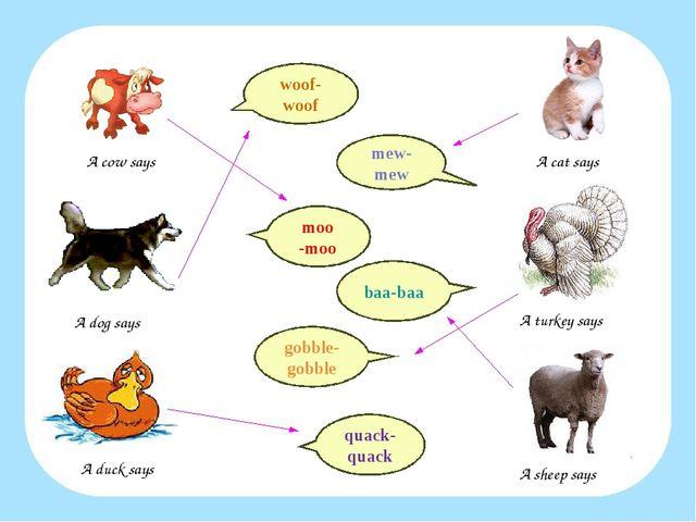 gobble-gobble quack-quack mew-mew moo -moo baa-baa woof-woof A cow says A dog...