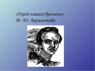 «Герой нашего времени» М. Ю. Лермонтова