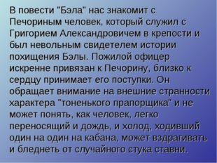 """В повести """"Бэла"""" нас знакомит с Печориным человек, который служил с Григорием"""