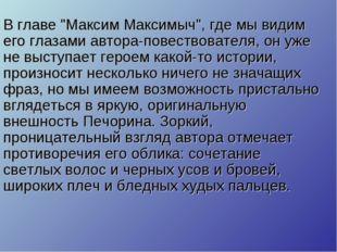"""В главе """"Максим Максимыч"""", где мы видим его глазами автора-повествователя, он"""