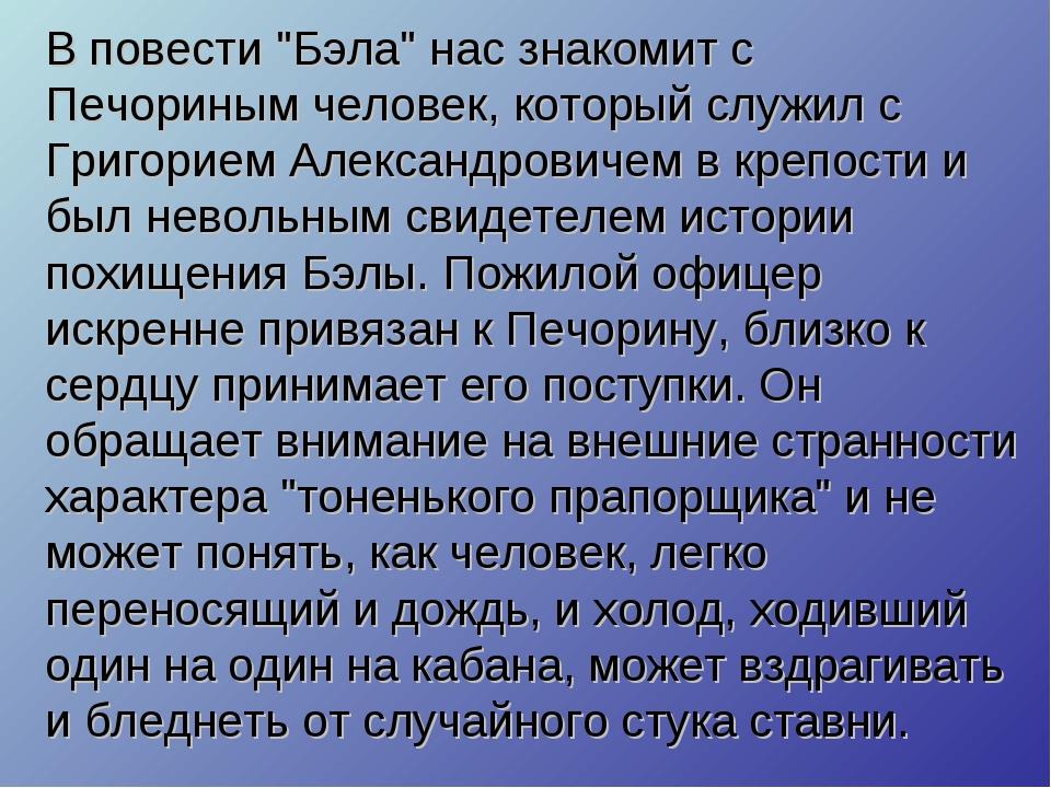 """В повести """"Бэла"""" нас знакомит с Печориным человек, который служил с Григорием..."""
