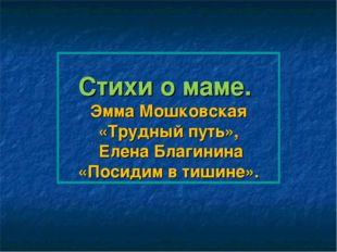 Стихи о маме. Эмма Мошковская «Трудный путь», Елена Благинина «Посидим в тиши