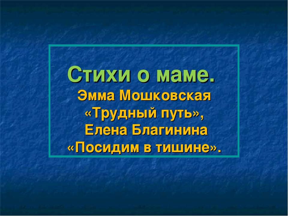 Стихи о маме. Эмма Мошковская «Трудный путь», Елена Благинина «Посидим в тиши...